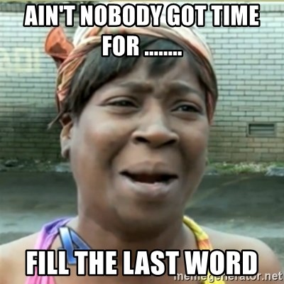 Ain't Nobody got time fo that - Ain't nobody got time for ........ Fill the last word