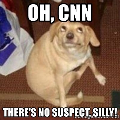 Oh You Dog - oh, cnn there's no suspect, silly!