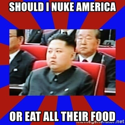 kim jong un - Should i nuke america or eat all their food
