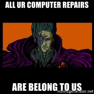 All your base are belong to us - all ur computer repairs are belong to us