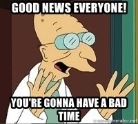 Professor Farnsworth - good news everyone! you're gonna have a bad time