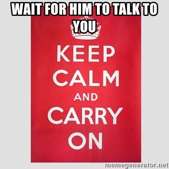 Keep Calm - wait for him to talk to you