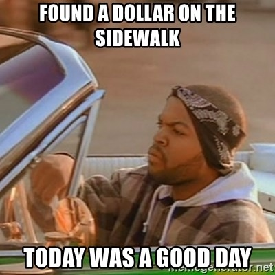 Good Day Ice Cube - found a dollar on the sidewalk today was a good day