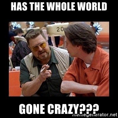 walter sobchak - Has the whole world gone crazy???