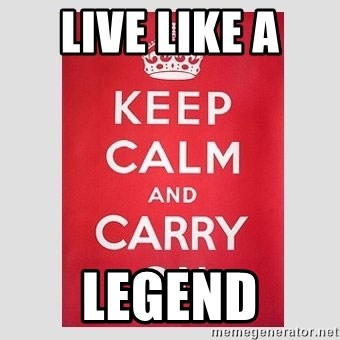 Keep Calm - live like a  legend