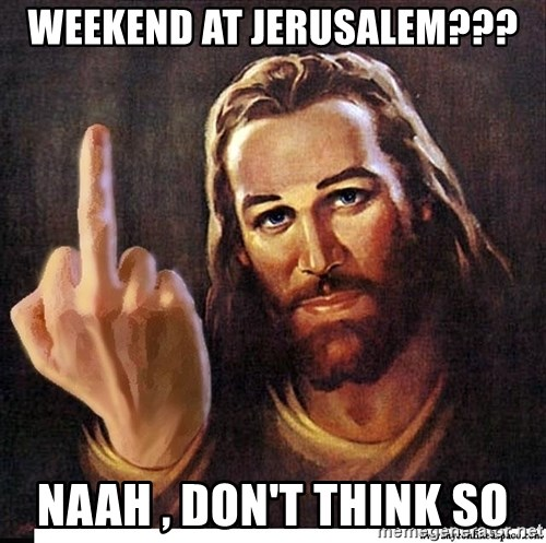 Jesus Ambassador To The Atheists - weekend at jerusalem??? naah , don't think so