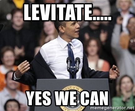 obama come at me bro - LEVITATE..... yES WE CAN