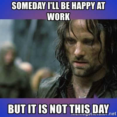 but it is not this day - Someday I'll be happy at work but it is not this day