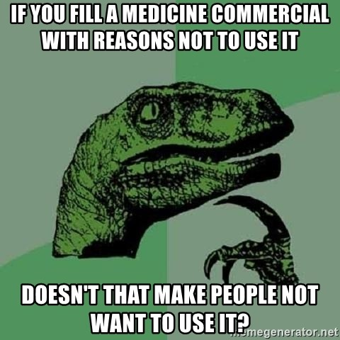 Philosoraptor - if you fill a medicine commercial with reasons not to use it doesn't that make people not want to use it?