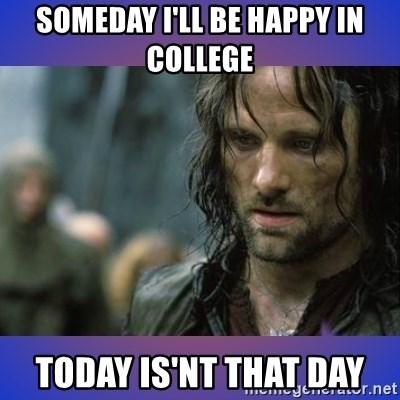 but it is not this day - someday i'll be happy in college  today is'nt that day