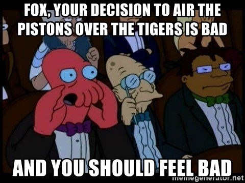 Zoidberg - Fox, your decision to air the pistons over the tigers is bad and you should feel bad
