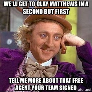 Willy Wonka - We'll Get To Clay Matthews in a second But first Tell me more about that free agent your team signed