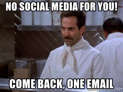 soup nazi - No social media for you! Come back, one email