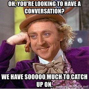 Willy Wonka - Oh, you're looking to have a conversation? we have sooooo much to catch up on.