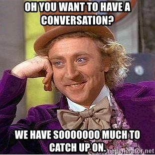 Willy Wonka - Oh you want to have a conversation? We have sooooooo much to catch up on.