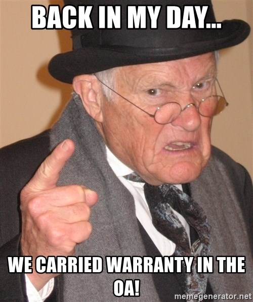 Angry Old Man - back in my day... we carried warranty in the oa!