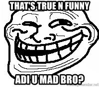 You Mad Bro - that's true n funny Adi u mad bro?