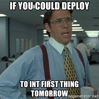 Yeah that'd be great... - If you could deploy to INT first thing tomorrow