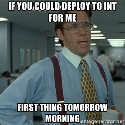 Yeah that'd be great... - If you could deploy to int for me first thing tomorrow morning