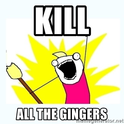 All the things - kill all the gingers