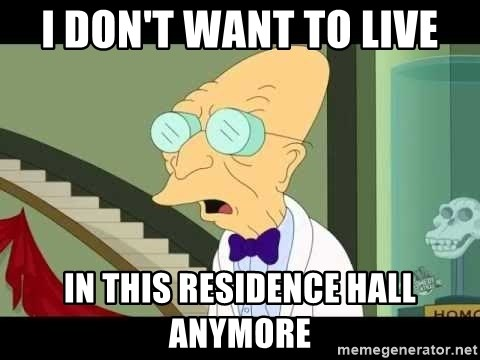I dont want to live on this planet - I don't want to live In this residence hall anymore