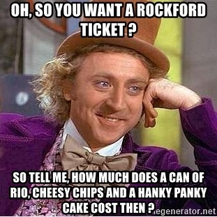 Willy Wonka - Oh, so you want a rockford ticket ? So tell me, how much does a can of rio, cheesy chips and a hanky panky cake cost then ?