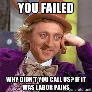 Willy Wonka - You failed Why didn't you call us? If it was labor pains