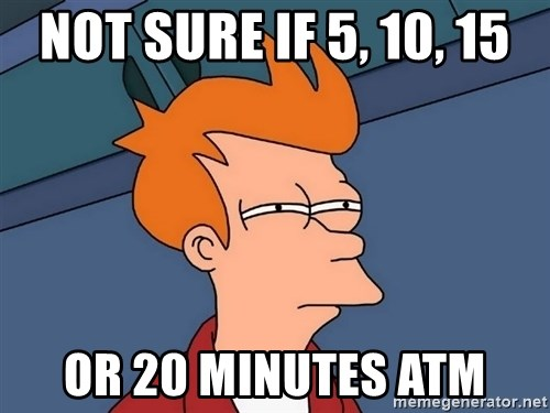 Futurama Fry - not sure if 5, 10, 15 or 20 minutes atm