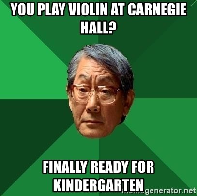 High Expectations Asian Father - you play violin at carnegie hall? finally ready for kindergarten