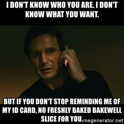 liam neeson taken - I don't know who you are. I don't know what you want. BUT IF YOU DON'T STOP REMINDING ME OF MY ID CARD, NO FRESHLY BAKED BAKEWELL SLICE FOR YOU.