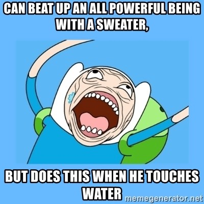 Finn from adventure time - CAN BEAT UP AN ALL POWERFUL BEING WITH A SWEATER, BUT DOES THIS WHEN HE TOUCHES WATER
