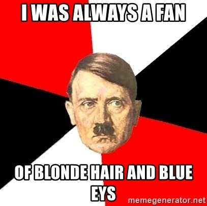 Advice Hitler - I was always a fan  of blonde hair and blue eys