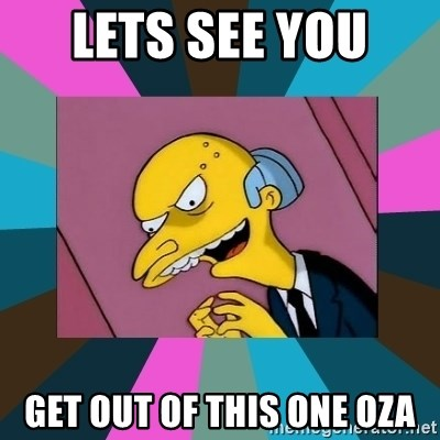 Mr. Burns - Lets see you  get out of this one Oza