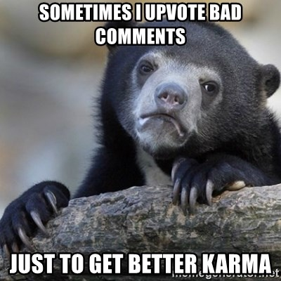 Confession Bear - Sometimes i upvote bad comments Just to get better karma