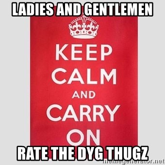 Keep Calm - Ladies and gentlemen Rate the DYG THUGZ
