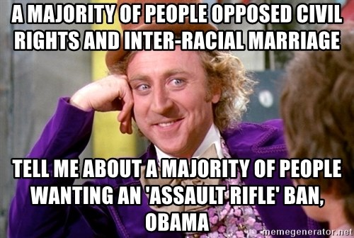 Willy Wonka - a majority of people opposed civil rights and inter-racial marriage   tell me about a majority of people wanting an 'assault rifle' ban, obama