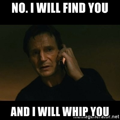 liam neeson taken - No. I will find you And I will whip you