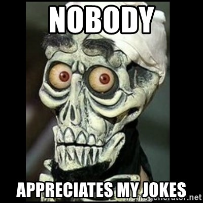 Achmed the dead terrorist - nobody appreciates my jokes