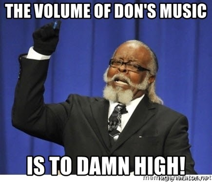 The tolerance is to damn high! - The volume of Don's music Is to Damn High!