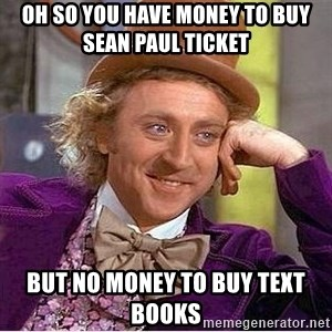 Oh so you're - oh so you have money to buy sean paul ticket  but no money to buy text books