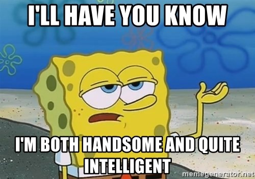 I'll have you know Spongebob - I'll have you know I'm both handsome and quite intelligent