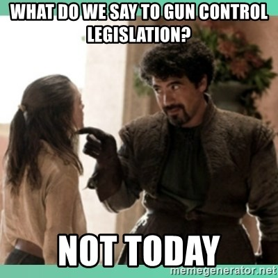What do we say - What do we say to gun control legislation? Not today