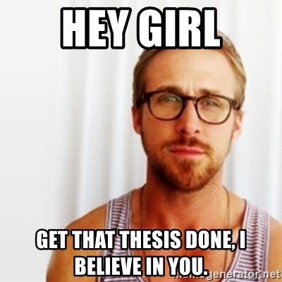 Ryan Gosling Hey  - Hey GIrl get that thesis done, I believe in you.