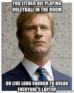 Harvey Dent - You either die playing voleyball in the room or live long enough to break everyone's laptop