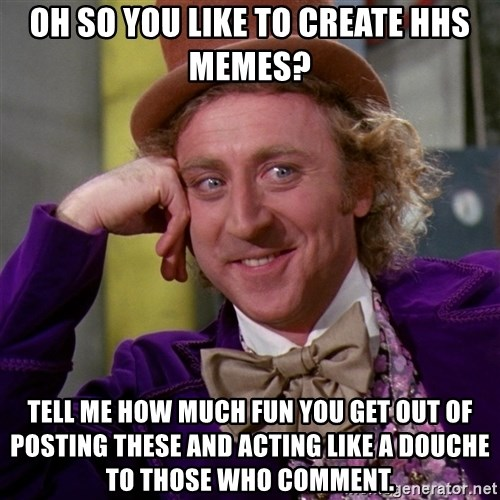 Willy Wonka - Oh so you like to create hhs memes? tell me how much fun you get out of posting these and acting like a douche to those who comment.
