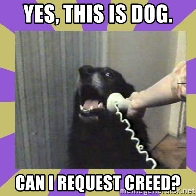 Yes, this is dog! - yes, this is dog. can i request creed?