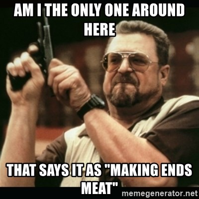 "am i the only one around here - Am I The only one around here that says it as ""Making ends meat"""
