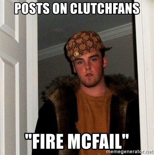 "Scumbag Steve - POsts on clutchfans ""FIRE MCFAIL"""
