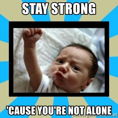 Stay Strong Baby - stay strong 'cause you're not alone