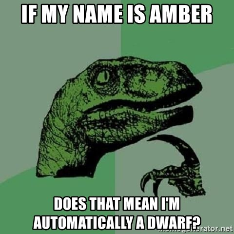 Philosoraptor - If my name is amber does that mean I'm automatically a dwarf?